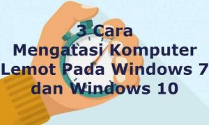 Mengatasi Komputer Lemot pada Windows 7 dan Windows 10 (3 Cara)